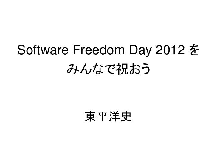 Software Freedom Day 2012 を        みんなで祝おう         東平洋史
