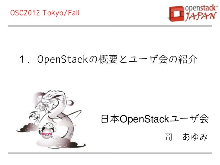 OSC2012 Tokyo/Fall 1.OpenStackの概要とユーザ会の紹介                     日本OpenStackユーザ会                             岡 あゆみ