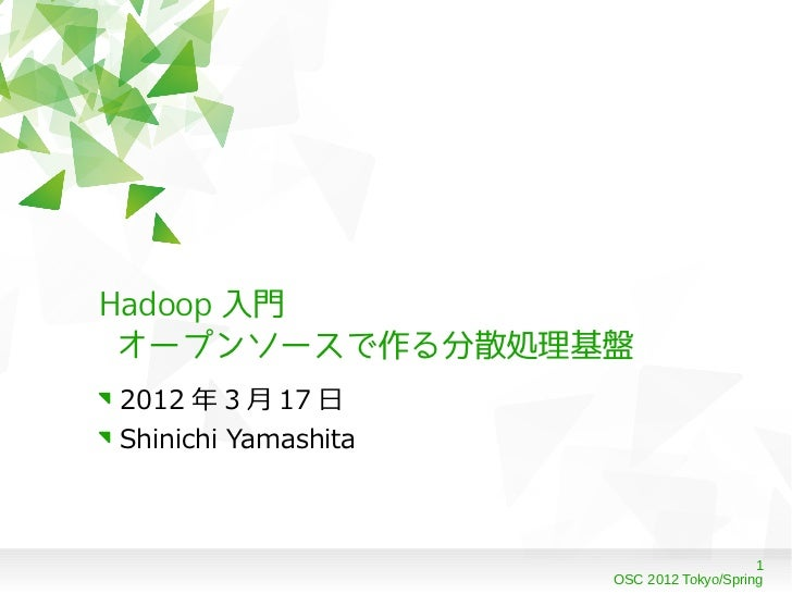 Hadoop 入門 オープンソースで作る分散処理基盤2012 年 3 月 17 日Shinichi Yamashita                                         1                     ...