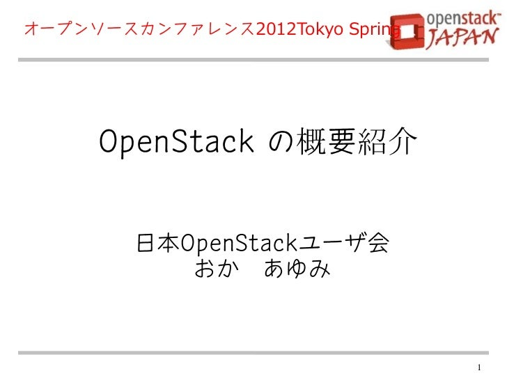 オープンソースカンファレンス2012Tokyo Spring     OpenStack の概要紹介        日本OpenStackユーザ会           おか あゆみ                                 1