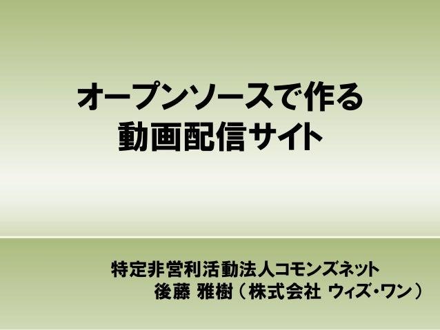 オープンソースで作る動画配信サイト特定非営利活動法人コモンズネット後藤 雅樹 (株式会社 ウィズ・ワン)