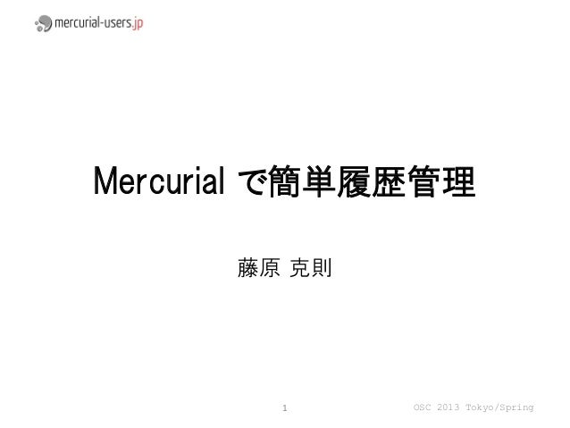 Mercurial で簡単履歴管理      藤原 克則        1     OSC 2013 Tokyo/Spring
