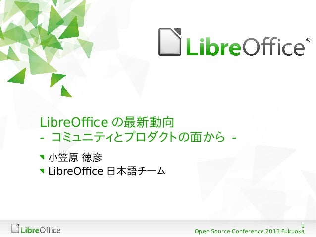LibreOffice の最新動向 - コミュニティとプロダクトの面から 小笠原 徳彦 LibreOffice 日本語チーム  1 Open Source Conference 2013 Fukuoka