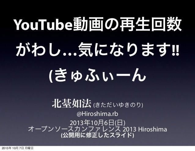 YouTube動画の再生回数 がわし…気になります!! (きゅふぃーん 北䑓如法(きただいゆきのり) @Hiroshima.rb 2013年10月6日(日) オープンソースカンファレンス 2013 Hiroshima (公開用に修正したスライド...