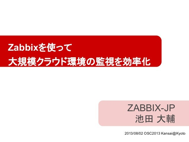 ZABBIX-JP 池田 大輔 Zabbixを使って 大規模クラウド環境の監視を効率化 2013/08/02 OSC2013 Kansai@Kyoto