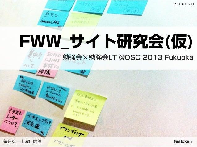 2013/11/16  FWW_サイト研究会(仮) 勉強会×勉強会LT @OSC 2013 Fukuoka  毎月第一土曜日開催  #satoken