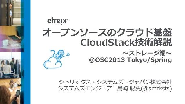 オープンソースのクラウド基盤    CloudStack技術解説                ~ストレージ編~         @OSC2013 Tokyo/Spring  シトリックス・システムズ・ジャパン株式会社  システムズエンジニア ...