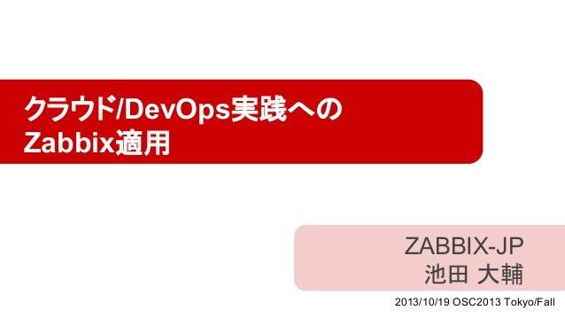 クラウド/DevOps実践への Zabbix適用  ZABBIX-JP 池田 大輔 2013/10/19 OSC2013 Tokyo/Fall