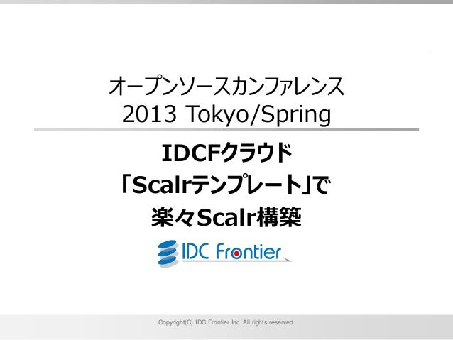 オープンソースカンファレンス 2013 Tokyo/Spring   IDCFクラウド「Scalrテンプレート」で  楽々Scalr構築   Copyright(C) IDC Frontier Inc. All rights reserved.