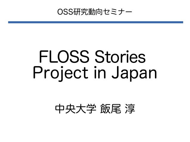 OSS研究動向セミナー  FLOSS Stories Project in Japan 中央大学 飯尾 淳