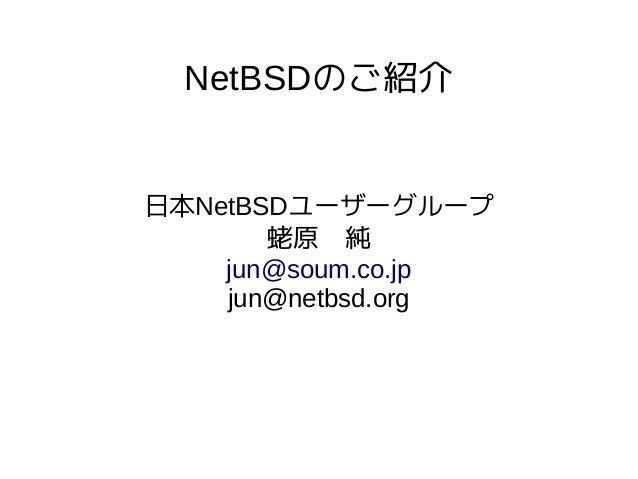 NetBSDのご紹介 日本NetBSDユーザーグループ 蛯原 純 jun@soum.co.jp jun@netbsd.org