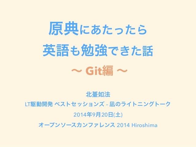 原典にあたったら  英語も勉強できた話  ~ Git編 ~  北䑓如法  LT駆動開発 ベストセッションズ – 凪のライトニングトーク  2014年9月20日(土)  オープンソースカンファレンス 2014 Hiroshima