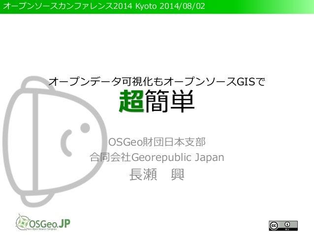オープンソースカンファレンス2014 Kyoto 2014/08/02 オープンデータ可視化もオープンソースGISで 超簡単 OSGeo財団日本支部 合同会社Georepublic Japan 長瀬 興