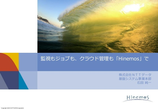 Copyright © 2014 NTT DATA Corporation 株式会社NTTデータ 基盤システム事業本部 石田 純一 監視もジョブも、クラウド管理も「Hinemos」で