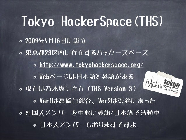 Tokyo HackerSpace(THS)  2009年5月16日に設立  東京都23区内に存在するハッカースペース  http://www.tokyohackerspace.org/  Webページは日本語と英語がある  現在は乃木坂に存在...