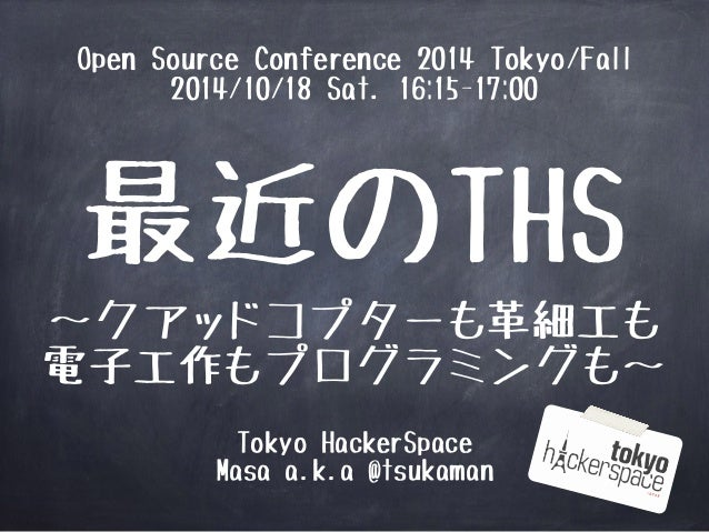Open Source Conference 2014 Tokyo/Fall  2014/10/18 Sat. 16:15-17:00  最近のTHS  ~クアッドコプターも革細工も  電子工作もプログラミングも~  Tokyo HackerS...