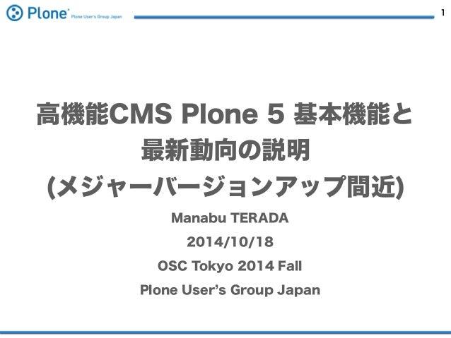 1  高機能CMS Plone 5 基本機能と  最新動向の説明  (メジャーバージョンアップ間近)  Manabu TERADA  2014/10/18  OSC Tokyo 2014 Fall  Plone User's Group Jap...