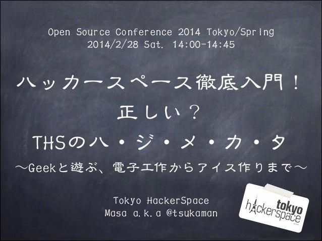 Open Source Conference 2014 Tokyo/Spring 2014/2/28 Sat. 14:00-14:45  ハッカースペース徹底入門! 正しい? THSのハ・ジ・メ・カ・タ 〜~Geekと遊ぶ、電子工作からアイス作...
