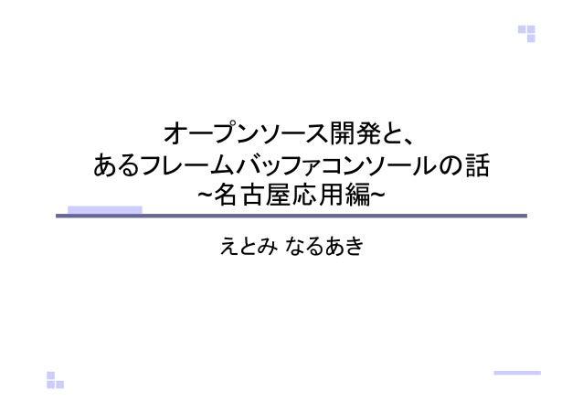 オープンソース開発と、 あるフレームバッファコンソールの話 ~名古屋応用編~ えとみ なるあき