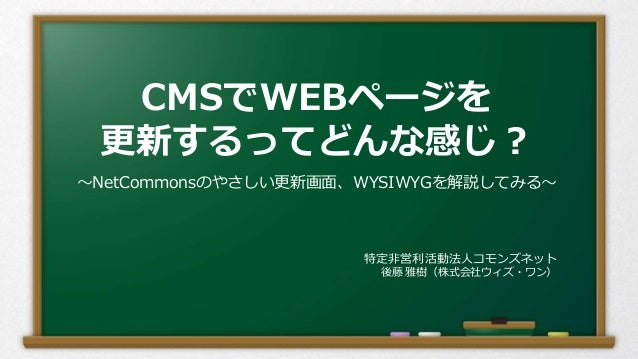 CMSでWEBページを 更新するってどんな感じ? ~NetCommonsのやさしい更新画面、WYSIWYGを解説してみる~ 特定非営利活動法人コモンズネット 後藤 雅樹(株式会社ウィズ・ワン)