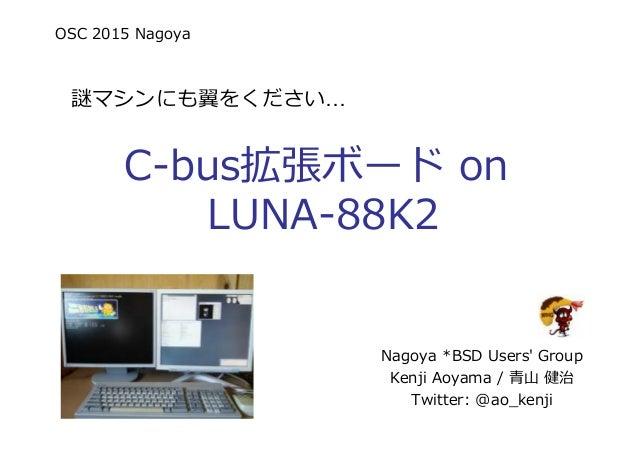 OSC 2015 Nagoya 謎マシンにも翼をください C-bus拡張ボード on LUNA-88K2 Nagoya *BSD Users' Group Kenji Aoyama / ⻘⼭ 健治 Twitter: @ao_kenji
