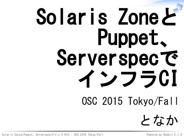 Solaris ZoneとPuppet、ServerspecでインフラCI - OSC 2015 Tokyo/Fall Powered by Rabbit 2.1.8 Solaris Zoneと Puppet、 Serverspecで インフラ...