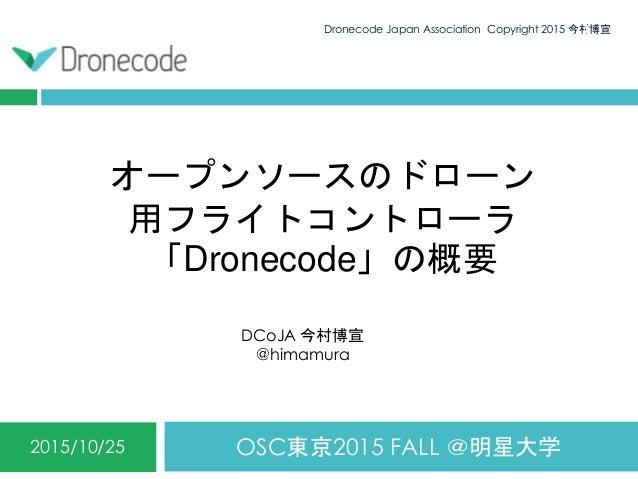 オープンソースのドローン 用フライトコントローラ 「Dronecode」の概要 OSC東京2015 FALL @明星大学2015/10/25 Dronecode Japan Association Copyright 2015 今村博宣1 DC...
