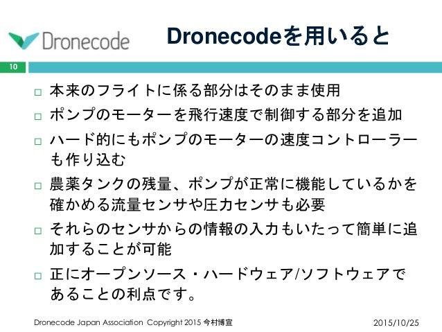Dronecodeを用いると 2015/10/25Dronecode Japan Association Copyright 2015 今村博宣 10  本来のフライトに係る部分はそのまま使用  ポンプのモーターを飛行速度で制御する部分を追...