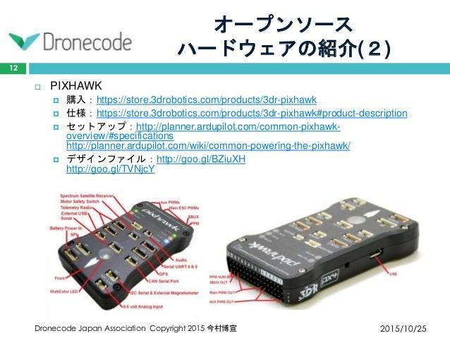 オープンソース ハードウェアの紹介(2) 2015/10/25Dronecode Japan Association Copyright 2015 今村博宣 12  PIXHAWK  購入:https://store.3drobotics....