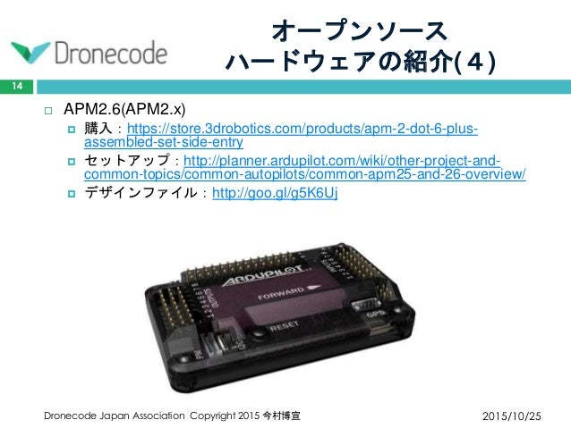 オープンソース ハードウェアの紹介(4) 2015/10/25Dronecode Japan Association Copyright 2015 今村博宣 14  APM2.6(APM2.x)  購入:https://store.3dro...