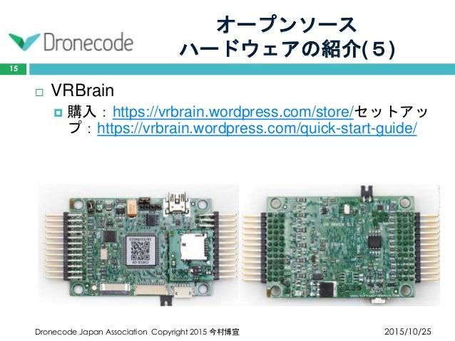 オープンソース ハードウェアの紹介(5) 2015/10/25Dronecode Japan Association Copyright 2015 今村博宣 15  VRBrain  購入:https://vrbrain.wordpress...