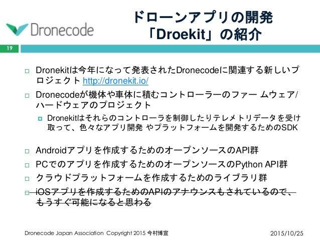 ドローンアプリの開発 「Droekit」の紹介 2015/10/25Dronecode Japan Association Copyright 2015 今村博宣 19  Dronekitは今年になって発表されたDronecodeに関連する新...