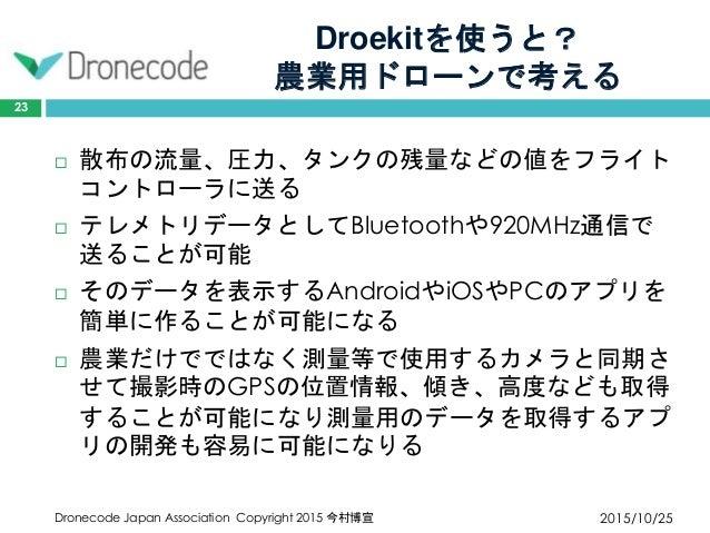 Droekitを使うと? 農業用ドローンで考える 2015/10/25Dronecode Japan Association Copyright 2015 今村博宣 23  散布の流量、圧力、タンクの残量などの値をフライト コントローラに送る...