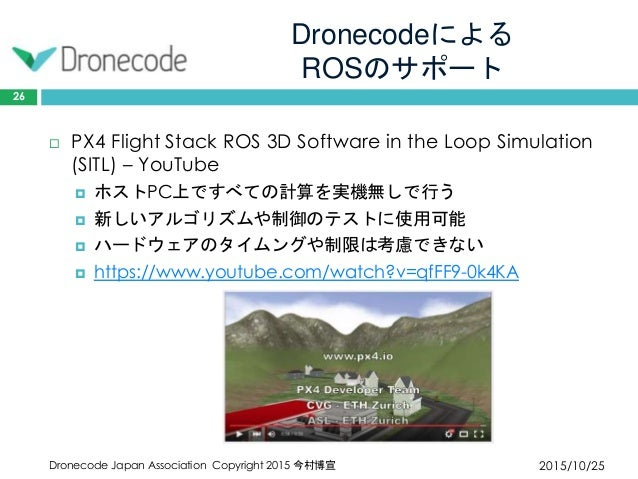 Dronecodeによる ROSのサポート 2015/10/25Dronecode Japan Association Copyright 2015 今村博宣 26  PX4 Flight Stack ROS 3D Software in t...