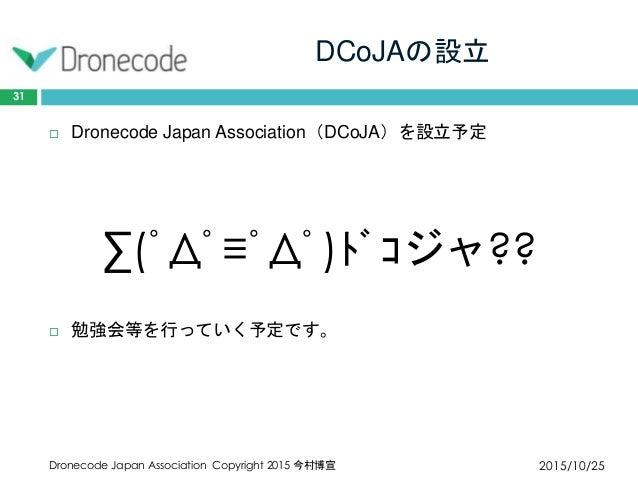 DCoJAの設立 2015/10/25Dronecode Japan Association Copyright 2015 今村博宣 31  Dronecode Japan Association(DCoJA)を設立予定 ∑(゚Д゚≡゚Д゚)...