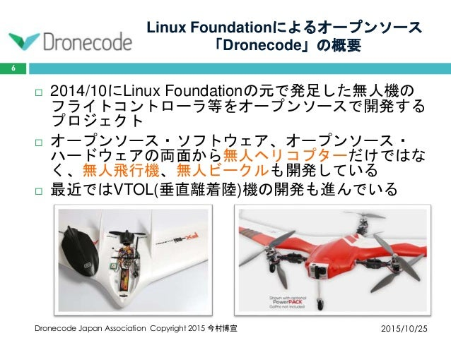 Linux Foundationによるオープンソース 「Dronecode」の概要 2015/10/25Dronecode Japan Association Copyright 2015 今村博宣 6  2014/10にLinux Foun...
