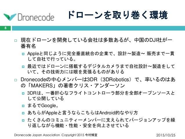 ドローンを取り巻く環境 2015/10/25Dronecode Japan Association Copyright 2015 今村博宣 8  現在ドローンを開発している会社は多数あるが、中国のDJI社が一 番有名  Appleと同じよう...