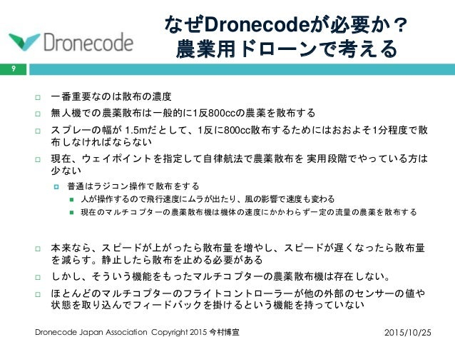 なぜDronecodeが必要か? 農業用ドローンで考える 2015/10/25Dronecode Japan Association Copyright 2015 今村博宣 9  一番重要なのは散布の濃度  無人機での農薬散布は一般的に1反...