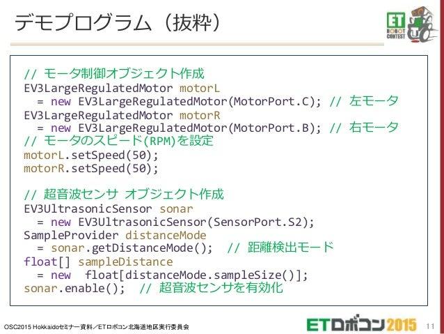 OSC2015 Hokkaidoセミナー資料/ETロボコン北海道地区実行委員会 デモプログラム(抜粋) 11 // モータ制御オブジェクト作成 EV3LargeRegulatedMotor motorL = new EV3LargeRegula...