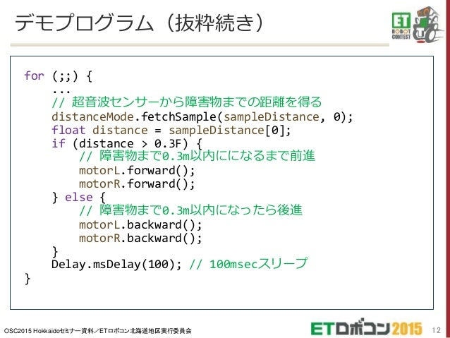OSC2015 Hokkaidoセミナー資料/ETロボコン北海道地区実行委員会 デモプログラム(抜粋続き) 12 for (;;) { ... // 超音波センサーから障害物までの距離を得る distanceMode.fetchSample(s...