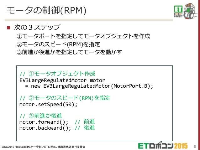 OSC2015 Hokkaidoセミナー資料/ETロボコン北海道地区実行委員会 モータの制御(RPM)  次の3ステップ ①モータポートを指定してモータオブジェクトを作成 ②モータのスピード(RPM)を指定 ③前進か後進かを指定してモータを動...