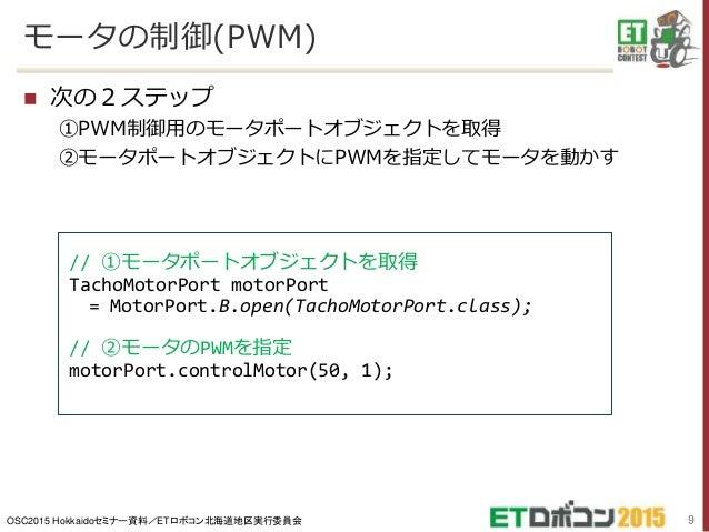 OSC2015 Hokkaidoセミナー資料/ETロボコン北海道地区実行委員会 モータの制御(PWM)  次の2ステップ ①PWM制御用のモータポートオブジェクトを取得 ②モータポートオブジェクトにPWMを指定してモータを動かす 9 // ①...