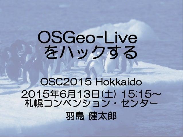 OSGeo-Live をハックする OSC2015 Hokkaido 2015年6月13日(土) 15:15~ 札幌コンベンション・センター 羽鳥 健太郎
