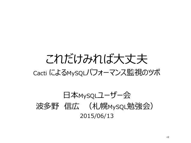 これだけみれば大丈夫 Cacti によるMySQLパフォーマンス監視のツボ 日本MySQLユーザー会 波多野 信広 (札幌MySQL勉強会) 2015/06/13 r2