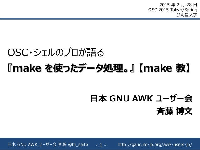 http://gauc.no-ip.org/awk-users-jp/日本 GNU AWK ユーザー会 斉藤 @hi_saito - 1 - OSC・シェルのプロが語る 『make を使ったデータ処理。』 【make 教】 日本 GNU AWK...