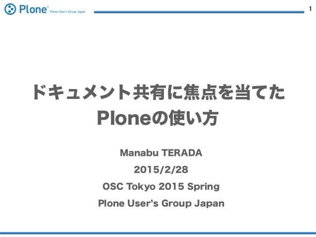 1 ドキュメント共有に焦点を当てた Ploneの使い方 Manabu TERADA 2015/2/28 OSC Tokyo 2015 Spring Plone User s Group Japan
