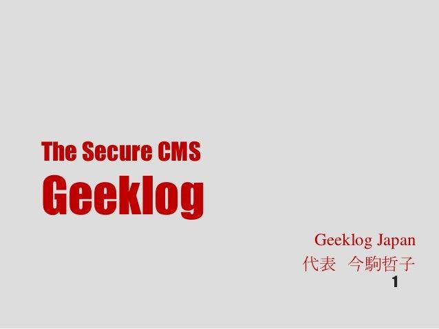 The Secure CMS Geeklog Geeklog Japan 代表 今駒哲子 1