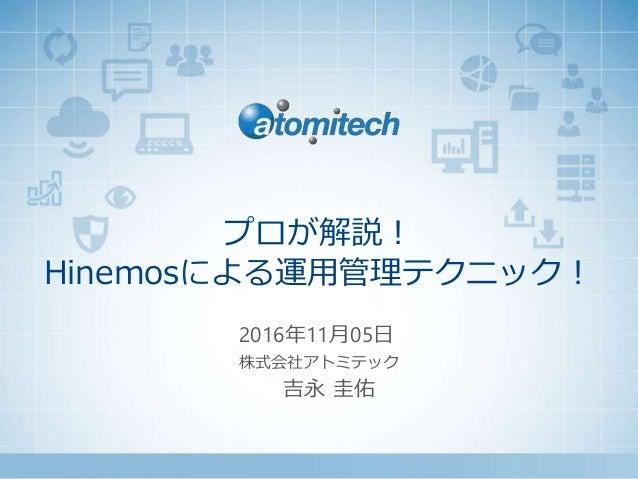 株式会社アトミテック プロが解説! Hinemosによる運用管理テクニック! 2016年11月05日 吉永 圭佑