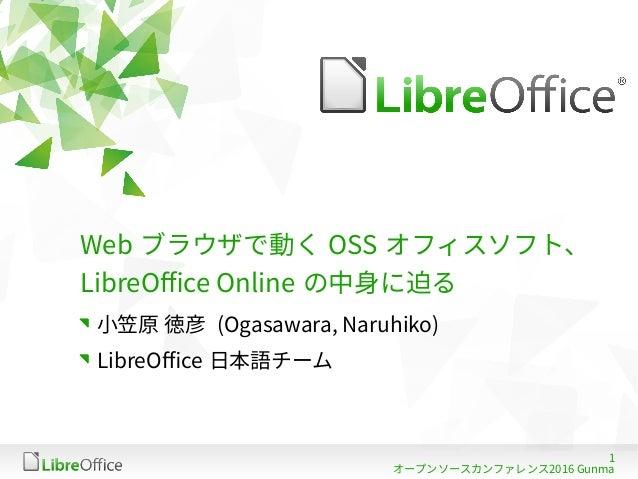 1 オープンソースカンファレンス2016 Gunma Web ブラウザで動く OSS オフィスソフト、 LibreOffice Online の中身に迫る 小笠原 徳彦 (Ogasawara, Naruhiko) LibreOffice 日本語...