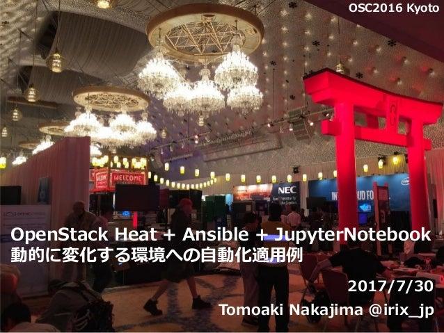 OpenStack Heat + Ansible + JupyterNotebook 動的に変化する環境への自動化適用例 2017/7/30 Tomoaki Nakajima @irix_jp 1 OSC2016 Kyoto